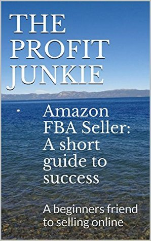 Amazon FBA Seller: A short guide to success: A beginners friend to selling online (Amazon FBA Seller guide for beginners Book 1)  by  The Profit Junkie