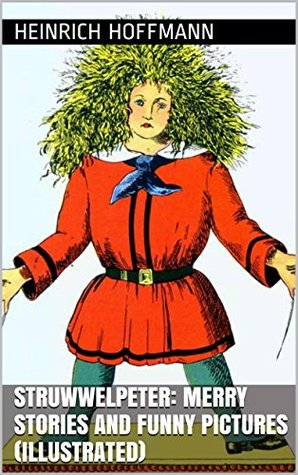 Struwwelpeter (Illustrated): Merry Stories and Funny Pictures  by  Heinrich Hoffmann