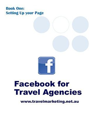 Facebook for Travel Agencies: Book One: Setting Up your Page  by  Kathy Purves