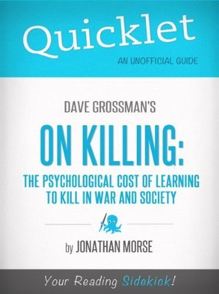 Quicklet on Dave Grossmans On Killing: The Psychological Cost of Learning to Kill in War and Society (CliffNotes-like Summary) Jonathan Morse