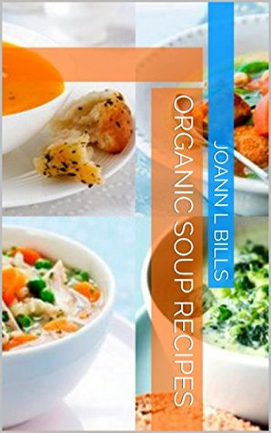 Organic Soup Recipes  by  JoAnn L Bills