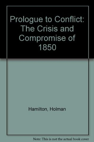 Prologue to Conflict: The Crisis and Compromise of 1850  by  Holman Hamilton