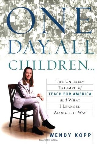 One Day, All Children... The Unlikely Triumph Of Teach For America And What I Learned Along The Way  by  Wendy Kopp