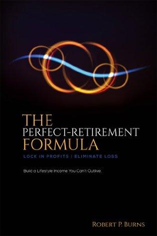 The Perfect-Retirement Formula: Lock in profits. Eliminate loss.  by  Robert P. Burns
