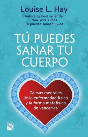 Tú puedes sanar tu cuerpo (Nva. Edición): CAUSAS MENTALES DE LA ENFERMEDAD FÍSICA Y LA FORMA METAFÍSICA DE VENCERLAS  by  Louise L. Hay