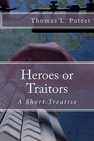 Heroes or Traitors: A Short Treatise  by  Thomas L. Poteet