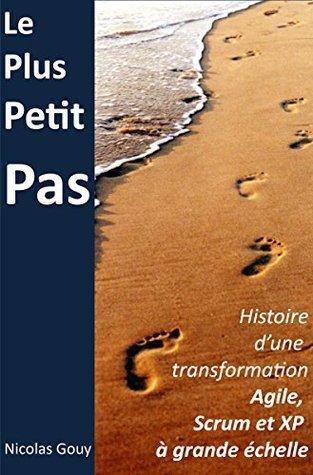 Le plus petit pas: Histoire dune transformation Agile, Scrum et XP à grande échelle Nicolas Gouy