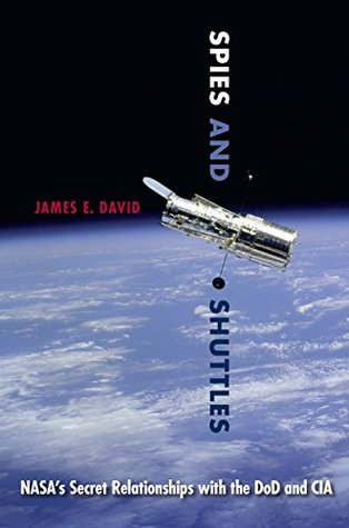 Spies and Shuttles: NASAs Secret Relationships with the DoD and CIA  by  James E. David