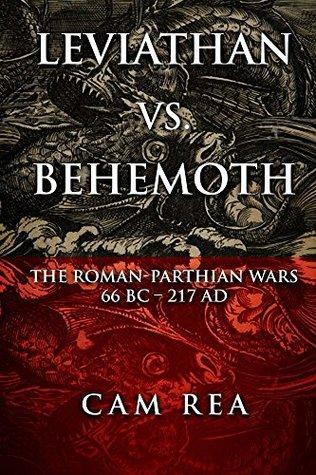 Leviathan vs. Behemoth: The Roman-Parthian Wars 66 BC-217 AD  by  Cam Rea