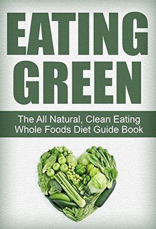 Eating Green: Your Quick-Start Guide Book to a Simple Clean Eating Diet for Health, Energy, and Weight Loss Simple Guides Publishing