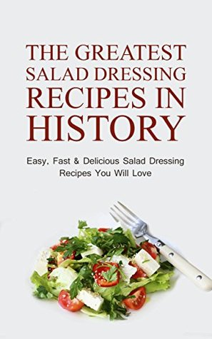 The Greatest Salad Dressing Recipes In History: Easy, Fast & Delicious Salad Dressing Recipes You Will Love Sonia Maxwell