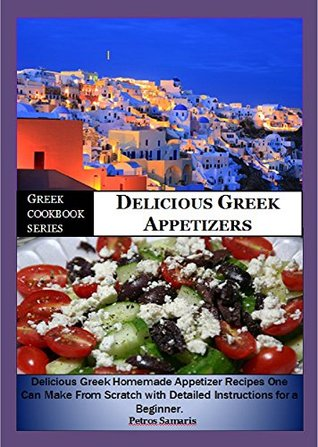 Greek Cookbook Series:- Delicious Greek Appetizers: Delicious Homemade Greek Appetizer Recipe one can make from scratch with Detailed Instructions for a Begginer (Greek Cookbook Recipes) Petros Samaris