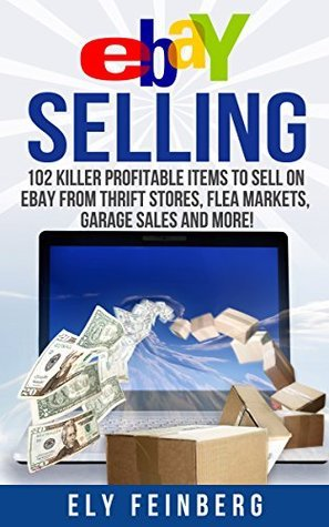 eBay Selling: 102 Killer Profitable Items To Sell On eBay From Thrift Stores, Flea Markets, Garage Sales and More!  by  Ely Feinberg