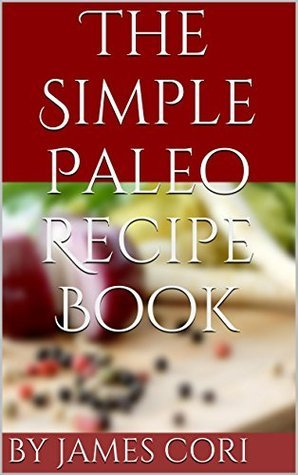 The Simple Paleo Recipe Book: Simple Paleo Diet Recipes  by  James Cori