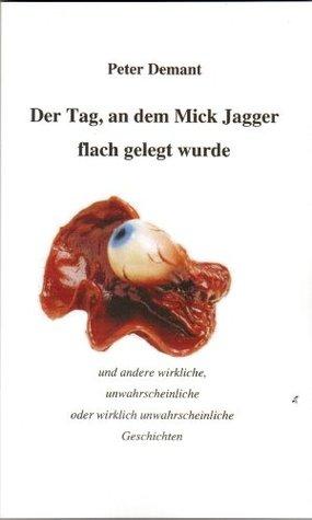 Der Tag, an dem Mick Jagger flach gelegt wurde: und andere wirkliche, unwahrscheinliche oder wirklich unwahrscheinliche Geschichten  by  Peter Demant