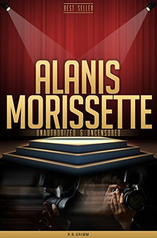Alanis Morissette Unauthorized & Uncensored  by  R.B. Grimm