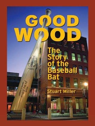 Good Wood: The Story of the Baseball Bat Stuart Miller