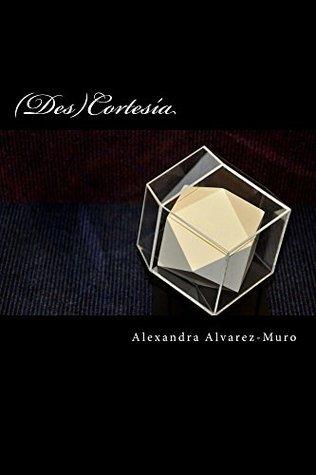 (Des) Cortesía: Teoría y praxis de un sistema de comunicación Alexandra Álvarez Muro