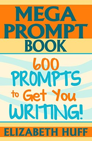 Mega Prompt Book: 600 Prompts To Get You Writing  by  Elizabeth Huff