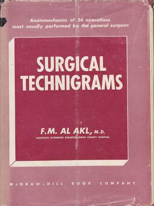 Surgical Technigrams: Anatomechanics of 36 operations most usually performed the general surgeon by F.M. Al Akl