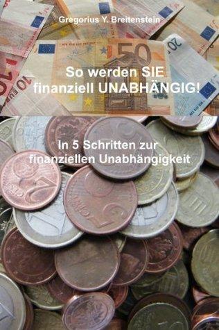 So werden SIE finanziell UNABHÄNGIG! Gregorius Y. Breitenstein