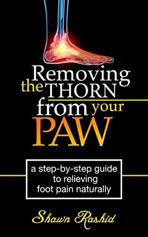 Removing The Thorn from Your Paw Foot Pain: Step Step guide to Relieving Foot Pain Naturally by Shawn Rashid