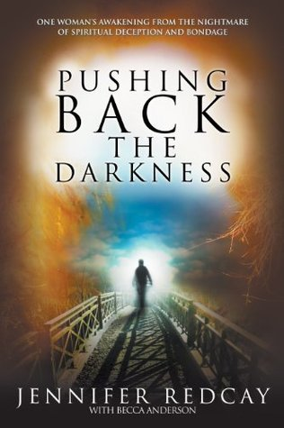 Pushing Back the Darkness: One Womans Awakening from the Nightmare of Spiritual Deception and Bondage  by  Jennifer Redcay