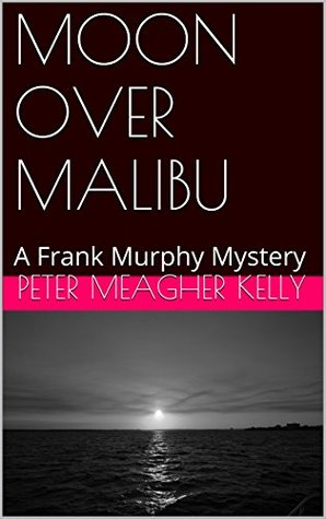 MOON OVER MALIBU: A Frank Murphy Mystery Peter Meagher Kelly