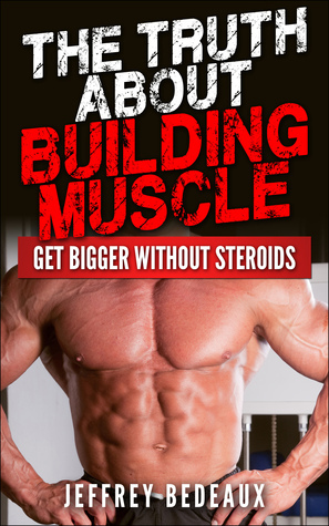 The Truth About Building Muscle: Get Bigger Without Steroids  by  Jeffrey Bedeaux