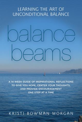 Balance Beams: Learning the Art of Unconditional Balance Kristi Bowman Morgan