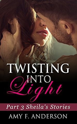 Twisting Into Light: Sheilas Stories Part 3 Amy F. Anderson
