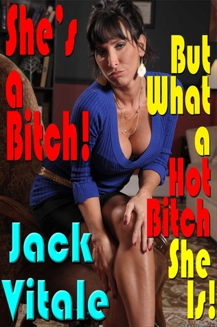 She's a Bitch! But What A Hot Bitch She Is!  by  Jack Vitale