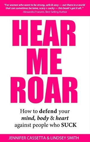 Hear Me Roar: How to Defend Your Mind, Body and Heart Against People Who Suck Jennifer Cassetta