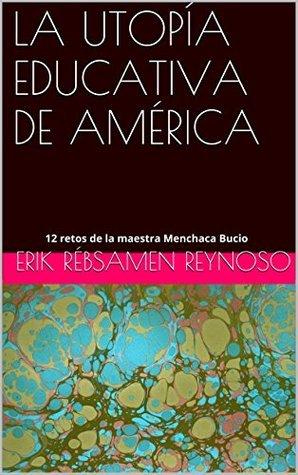 LA UTOPÍA EDUCATIVA DE AMÉRICA: 12 retos de la maestra Menchaca Bucio  by  erik rébsamen reynoso