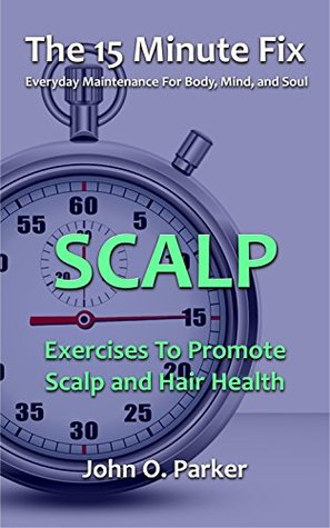 The 15 Minute Fix: SCALP: Exercises To Promote Scalp and Hair Health  by  John O. Parker