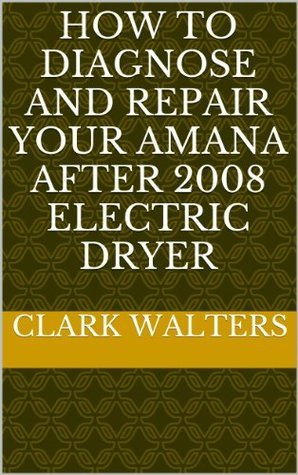 how to diagnose and repair your Amana after 2008 electric dryer Clark Walters