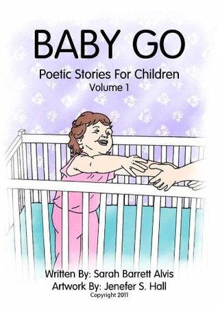 Baby Go -- Poetic Stories For Children Volume 1 Sarah Alvis