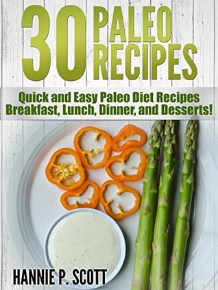 30 Easy Paleo Diet Recipes: Quick and Easy Paleo Diet Recipes - Breakfast, Lunch, Dinner, and Desserts! (Quick and Easy Cooking Series)  by  Hannie P. Scott