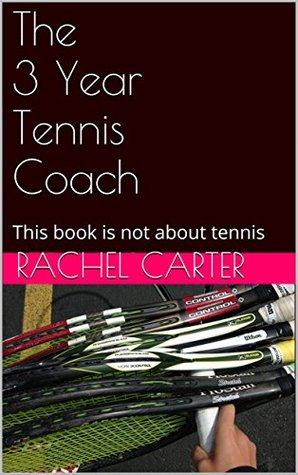 The 3 Year Tennis Coach: This book is not about tennis Rachel  Carter