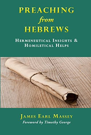 Preaching from Hebrews: Hermeneutical Insights & Homiletical Helps  by  James Earl Massey
