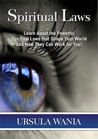 Spiritual Laws: Learn how to Master the Powerful Spiritual and Universal Laws that Shape Your World Ursula Wania