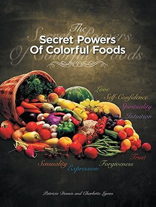 THE SECRET POWERS OF COLORFUL FOODS: Enhancing trust, sensuality, self-confidence, love, forgiveness, intuition and spirituality  by  Patricia Dennis
