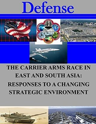 The Carrier Arms Race in East and South Asia: Responses to a Changing Strategic Environment  by  Naval Postgraduate School