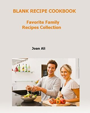 Blank Recipe Cookbook: Favorite Family Recipes Collections: Favorite Family Recipes Collections Joan Ali