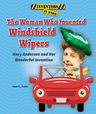 The Woman Who Invented Windshield Wipers: Mary Anderson and Her Wonderful Invention Sara Latta