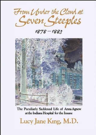 Under the Cloud at Seven Steeples:The Peculiarly Saddened Life of Anna Agnew at the Indiana Hospital for the Insane Lucy Jane King MD