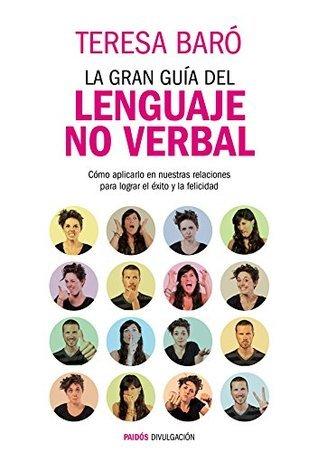 La gran guía del lenguaje no verbal: Cómo aplicarlo en nuestras relaciones para lograr el éxito y la felicidad  by  Teresa Baró Catafau