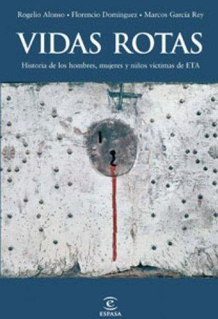 Vidas rotas: La historia de los hombres, las mujeres y los niños víctimas de ETA  by  Florencio Dominguez
