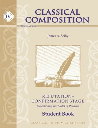 Classical Composition IV: Refutation/Confirmation Stage Student Book  by  James A Selby