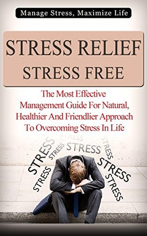 Stress Relief Stress Free - Manage Stress, Maximize Life: The Most Effective Management Guide For Natural, Healthier And Friendlier Approach To Overcoming ...  by  Michael J